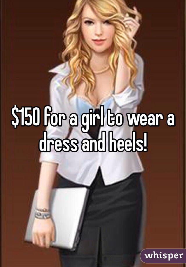 $150 for a girl to wear a dress and heels!