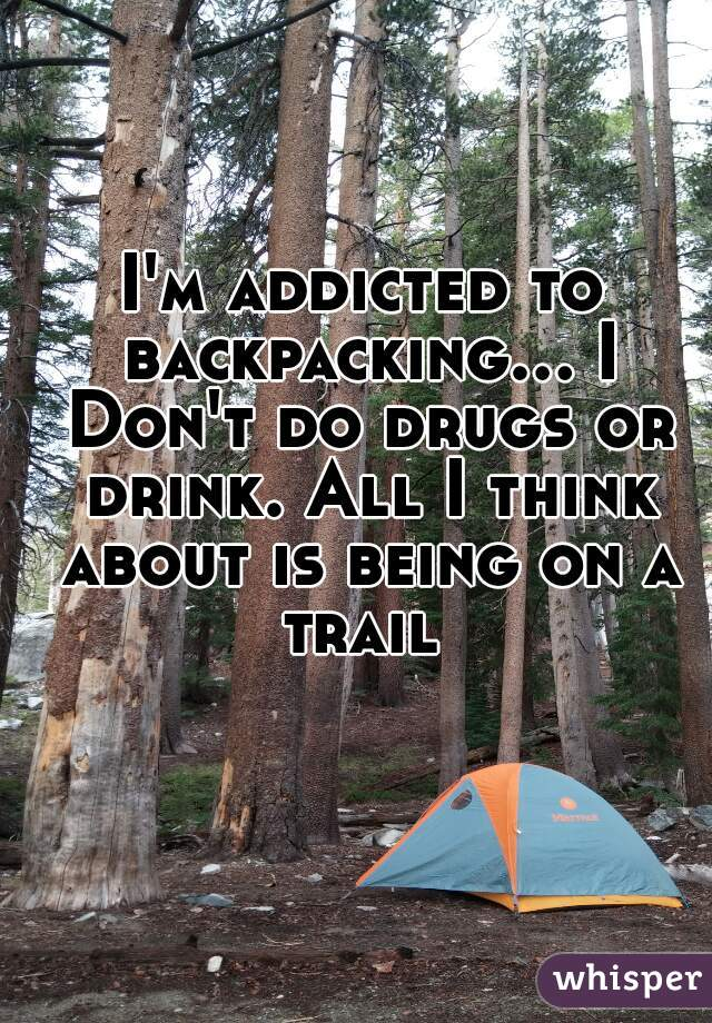 I'm addicted to backpacking... I Don't do drugs or drink. All I think about is being on a trail