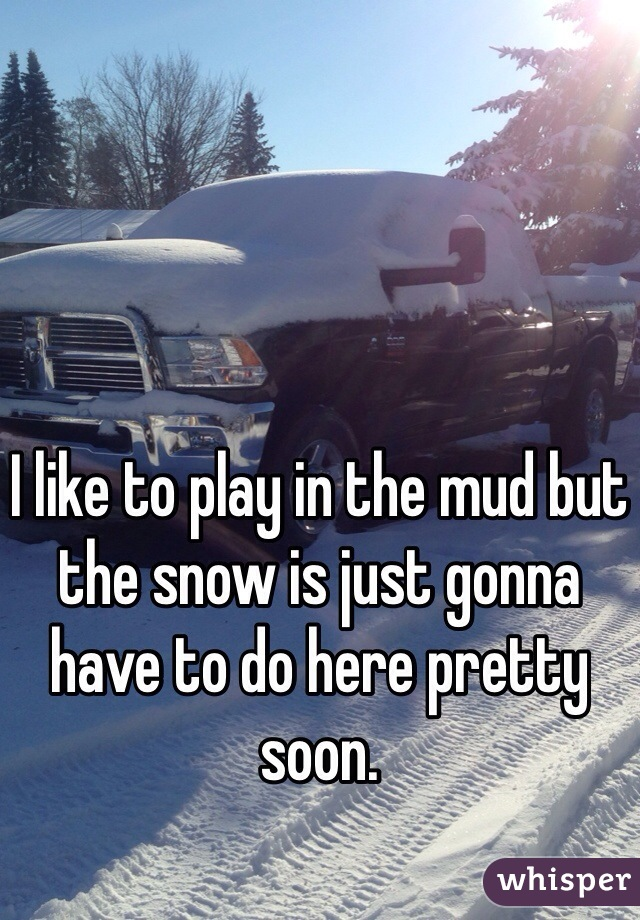 I like to play in the mud but the snow is just gonna have to do here pretty soon.