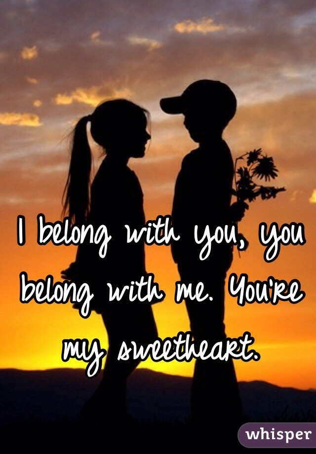 I belong with you, you belong with me. You're my sweetheart.