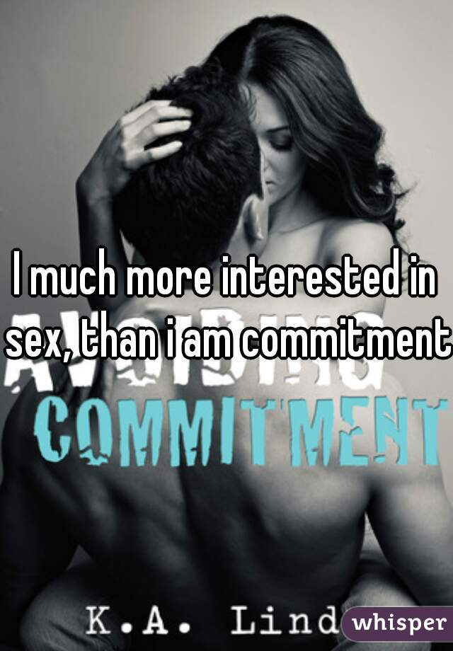 I much more interested in sex, than i am commitment.