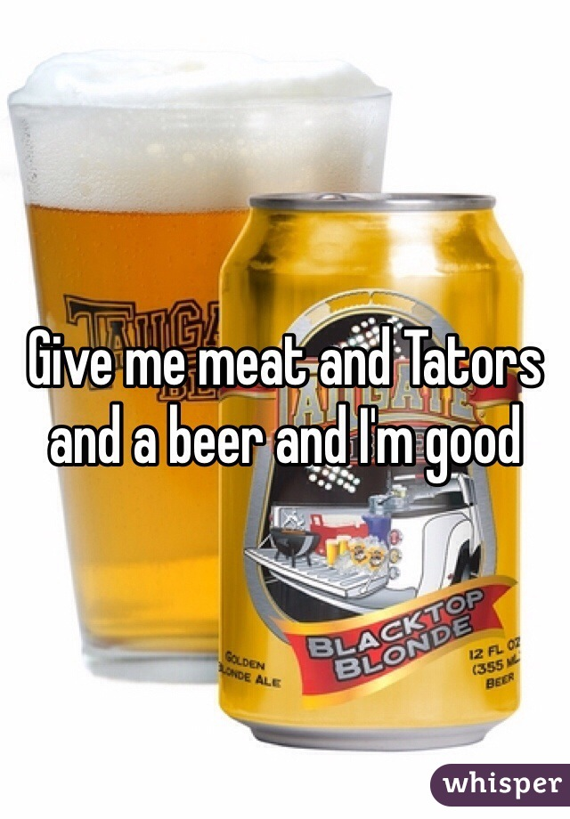 Give me meat and Tators and a beer and I'm good