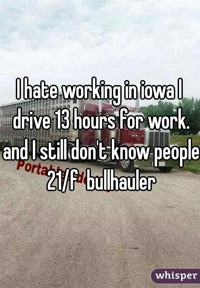 I hate working in iowa I drive 13 hours for work. and I still don't know people 21/f  bullhauler