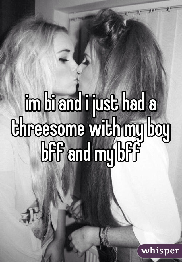 im bi and i just had a threesome with my boy bff and my bff