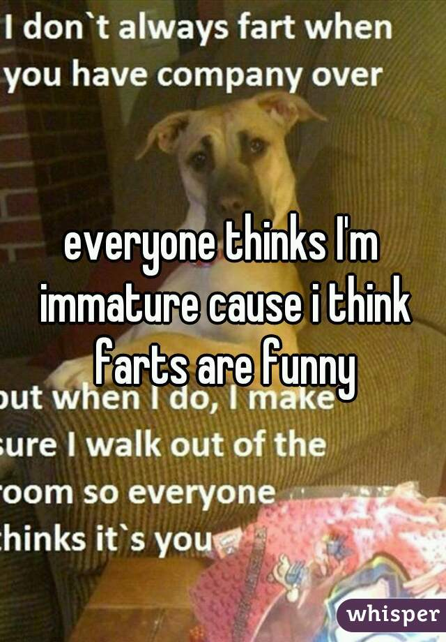 everyone thinks I'm immature cause i think farts are funny