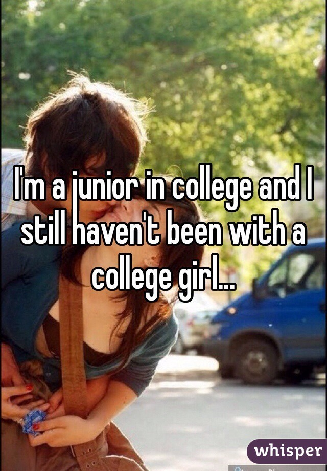 I'm a junior in college and I still haven't been with a college girl...