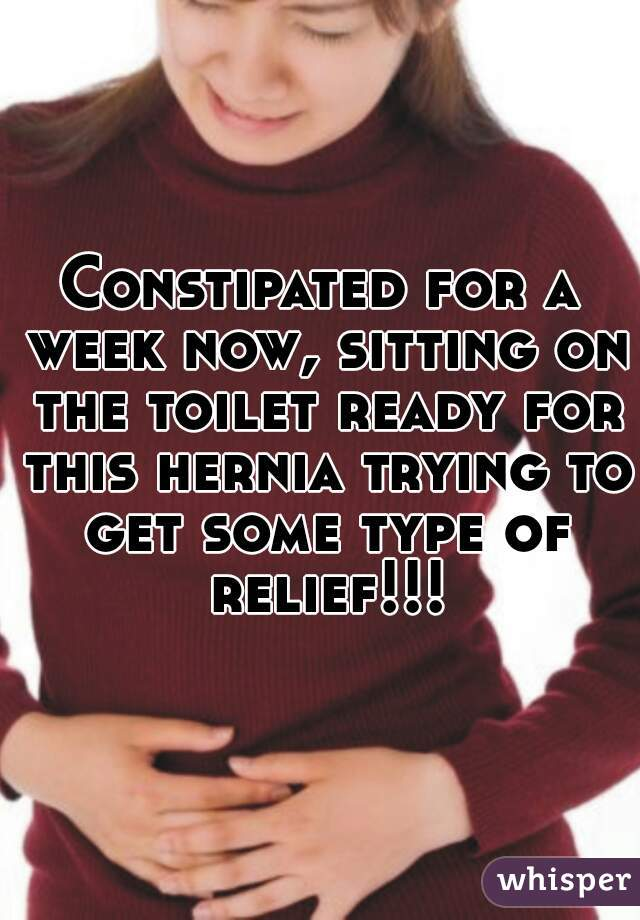 Constipated for a week now, sitting on the toilet ready for this hernia trying to get some type of relief!!!