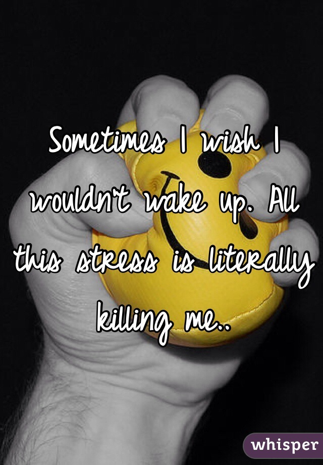 Sometimes I wish I wouldn't wake up. All this stress is literally killing me..