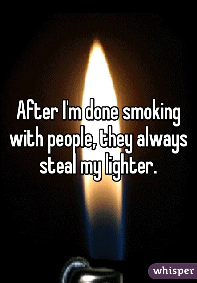 After I'm done smoking with people, they always steal my lighter.