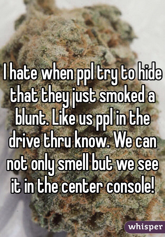 I hate when ppl try to hide that they just smoked a blunt. Like us ppl in the drive thru know. We can not only smell but we see it in the center console!