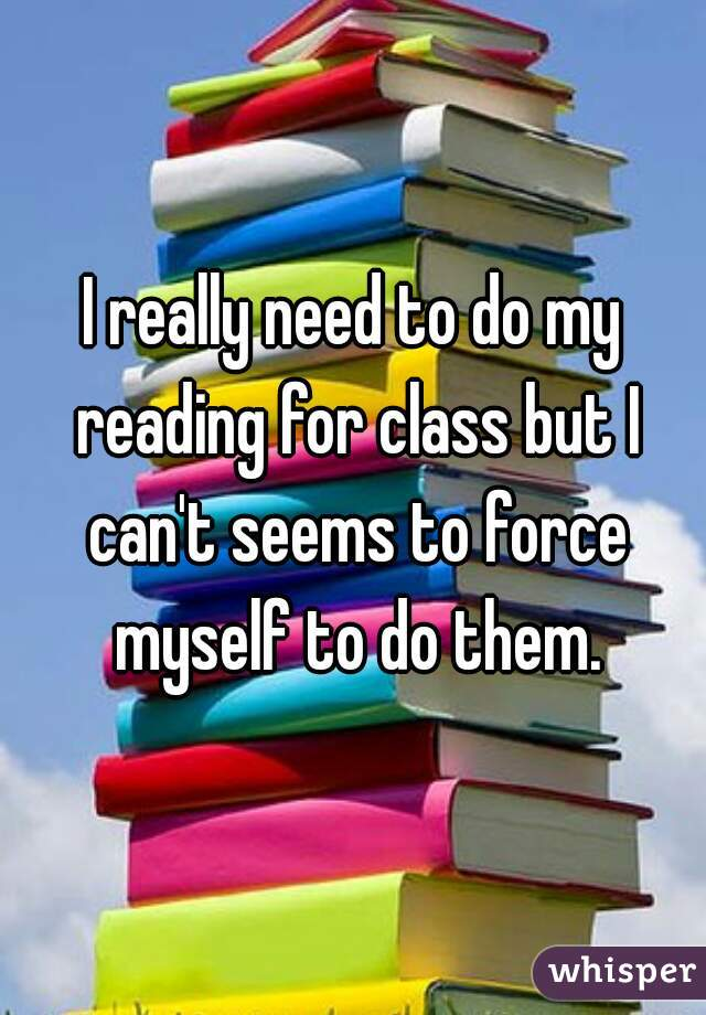 I really need to do my reading for class but I can't seems to force myself to do them.