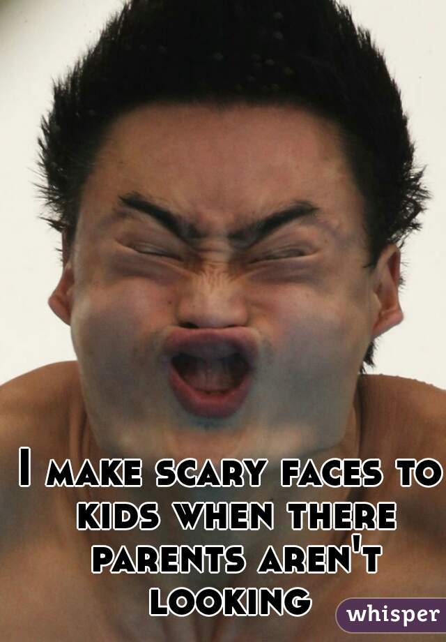 I make scary faces to kids when there parents aren't looking