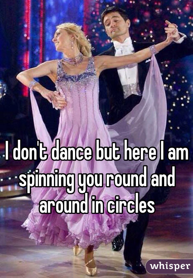 I don't dance but here I am spinning you round and around in circles
