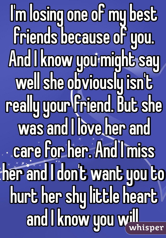 I'm losing one of my best friends because of you. And I know you might say well she obviously isn't really your friend. But she was and I love her and care for her. And I miss her and I don't want you to hurt her shy little heart and I know you will.