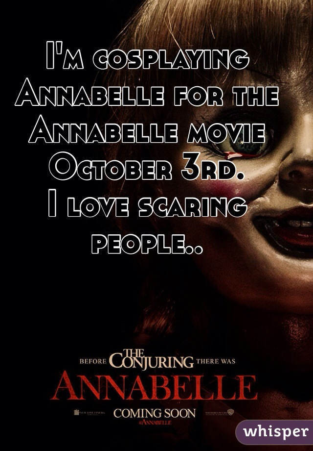 I'm cosplaying Annabelle for the Annabelle movie October 3rd. I love scaring people..