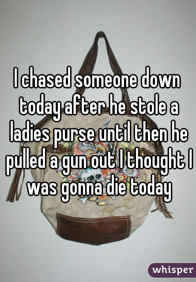 I chased someone down today after he stole a ladies purse until then he pulled a gun out I thought I was gonna die today