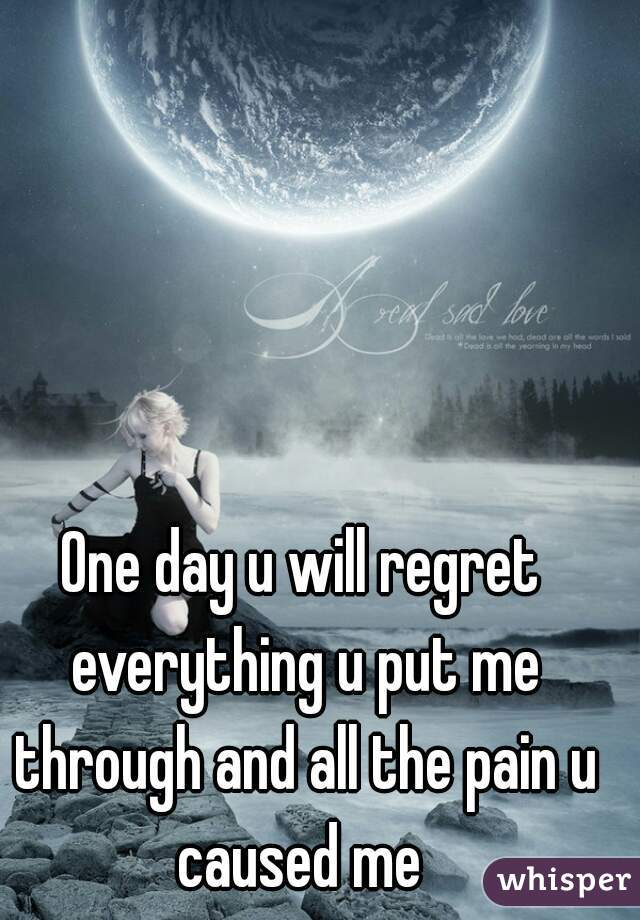 One day u will regret everything u put me through and all the pain u caused me
