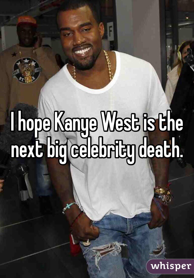 I hope Kanye West is the next big celebrity death.