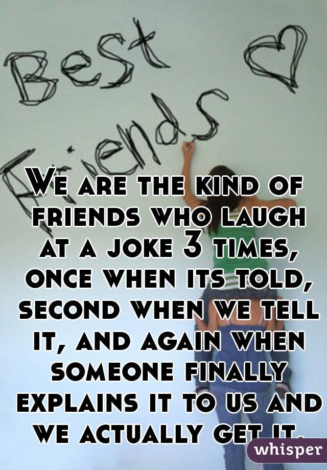 We are the kind of friends who laugh at a joke 3 times, once when its told, second when we tell it, and again when someone finally explains it to us and we actually get it.