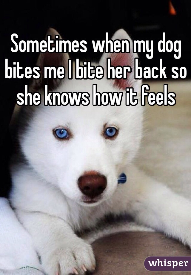 Sometimes when my dog bites me I bite her back so she knows how it feels
