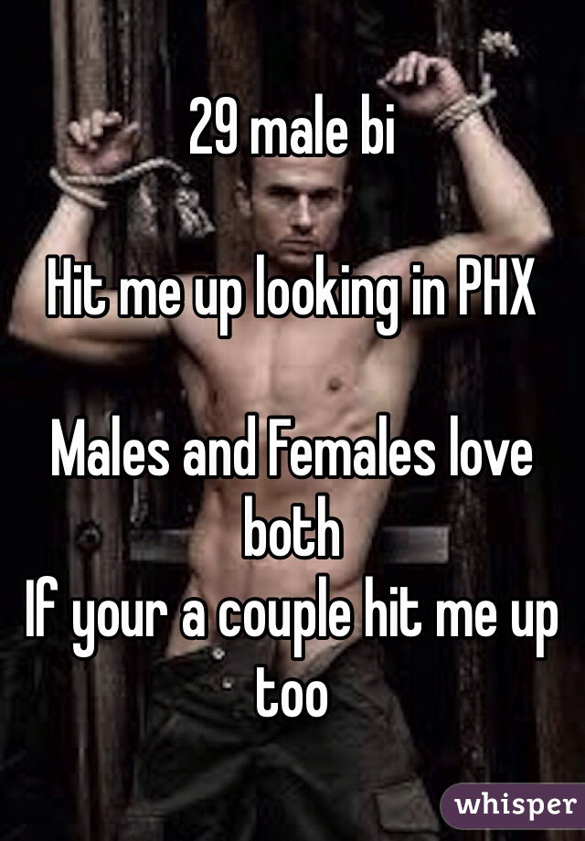 29 male bi  Hit me up looking in PHX   Males and Females love both If your a couple hit me up too