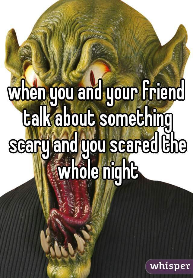 when you and your friend talk about something scary and you scared the whole night