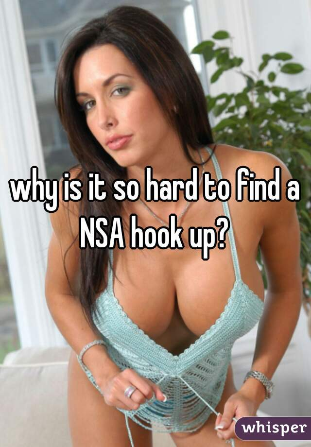 why is it so hard to find a NSA hook up?