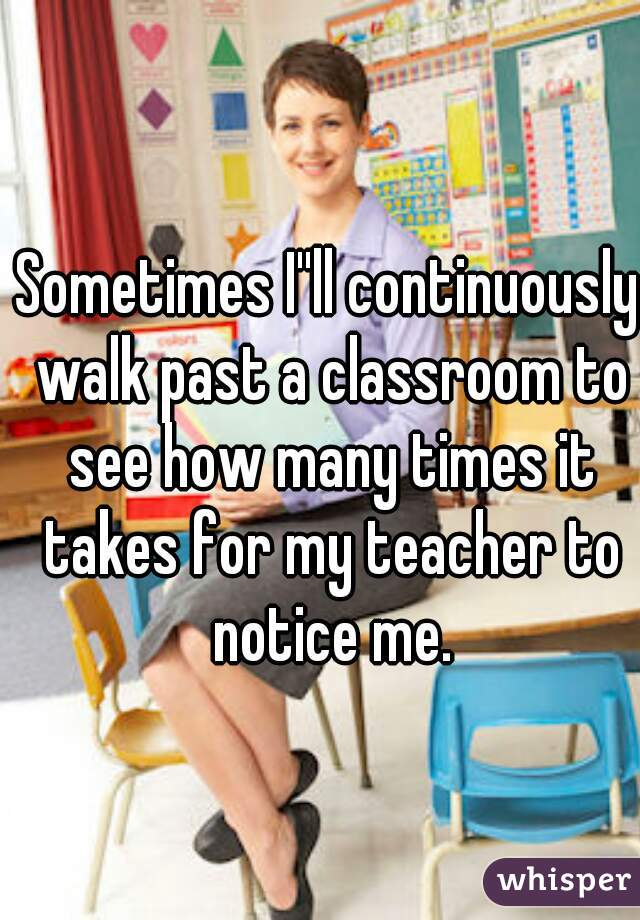 Sometimes I''ll continuously walk past a classroom to see how many times it takes for my teacher to notice me.