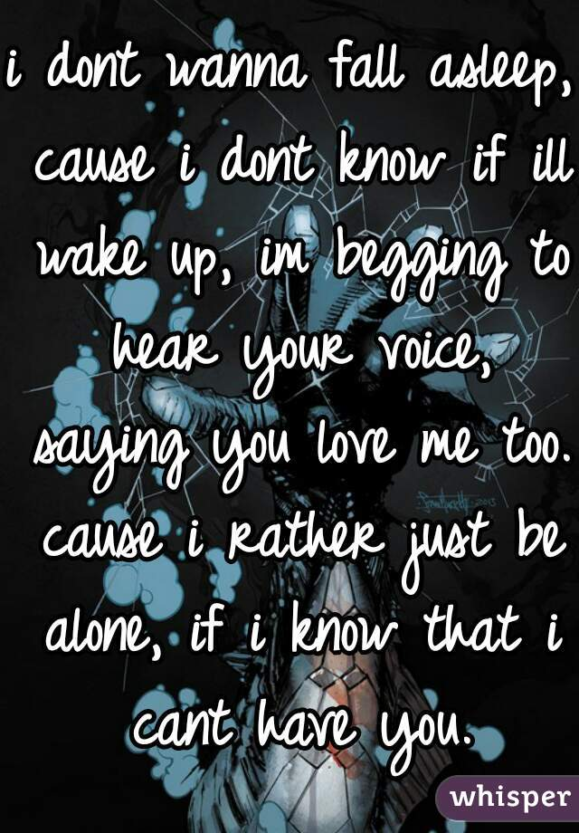i dont wanna fall asleep, cause i dont know if ill wake up, im begging to hear your voice, saying you love me too. cause i rather just be alone, if i know that i cant have you.