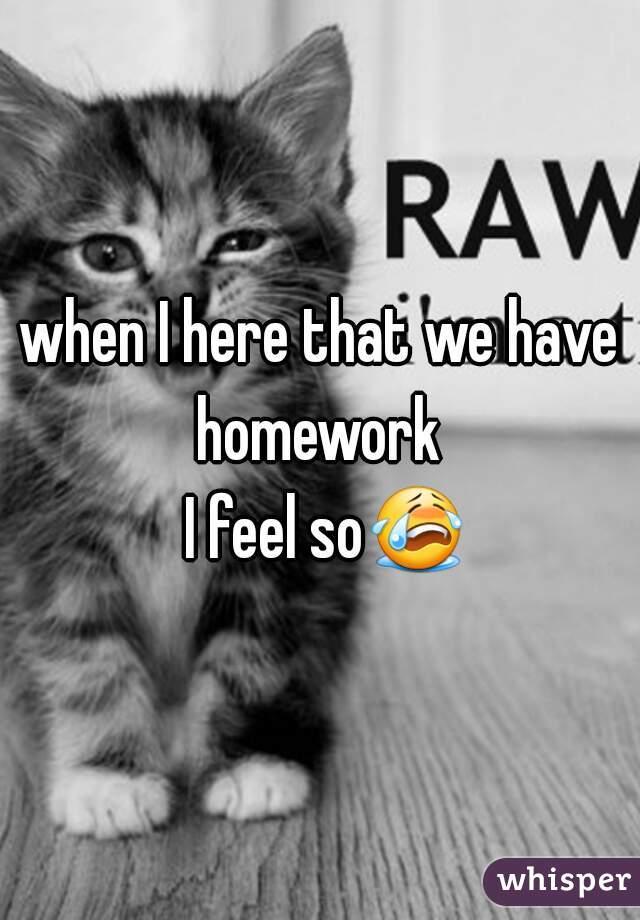 when I here that we have homework   I feel so😭