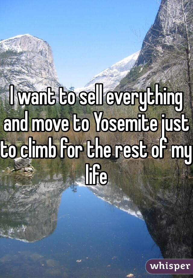 I want to sell everything and move to Yosemite just to climb for the rest of my life