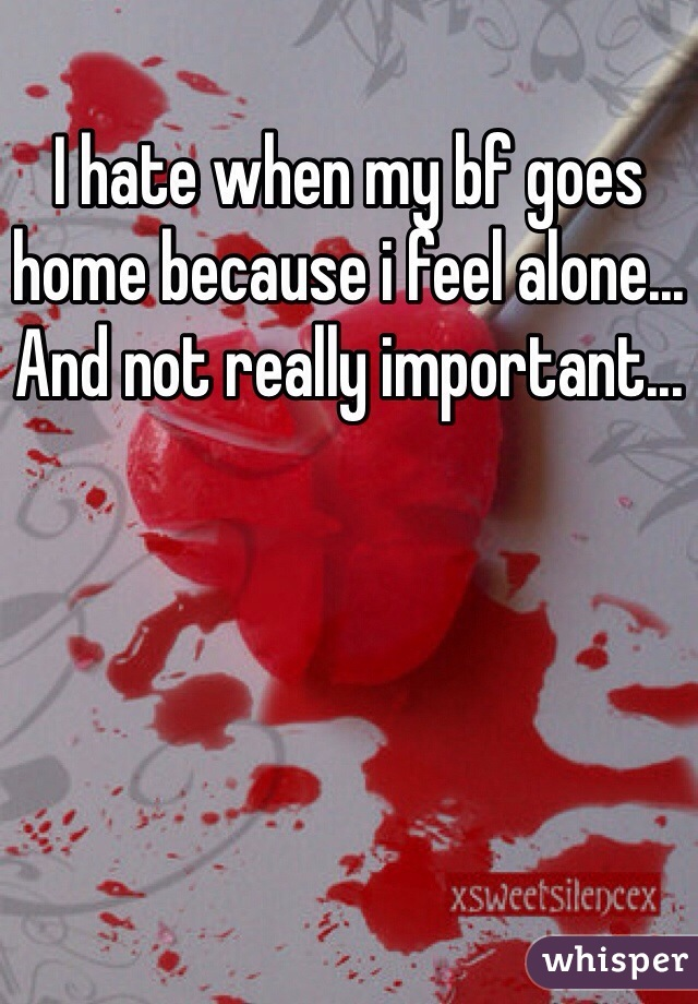 I hate when my bf goes home because i feel alone... And not really important...