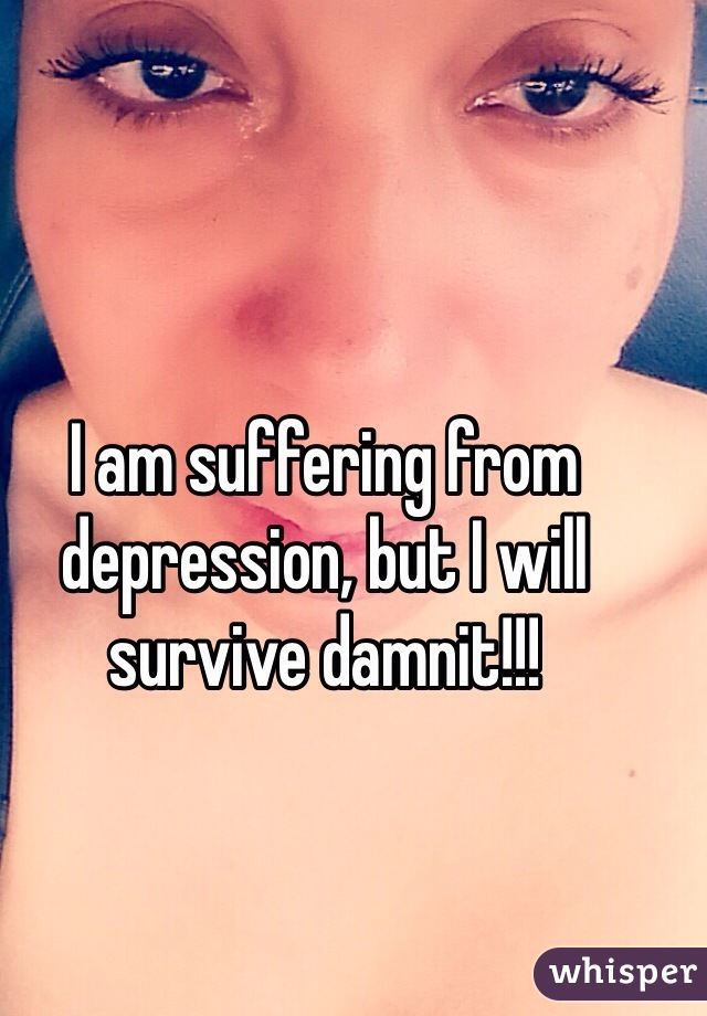 I am suffering from depression, but I will survive damnit!!!