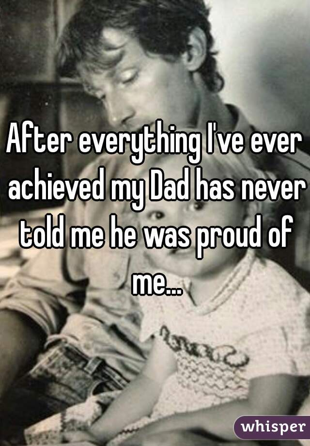 After everything I've ever achieved my Dad has never told me he was proud of me...