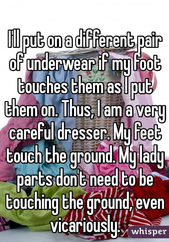 I'll put on a different pair of underwear if my foot touches them as I put them on. Thus, I am a very careful dresser. My feet touch the ground. My lady parts don't need to be touching the ground, even vicariously.