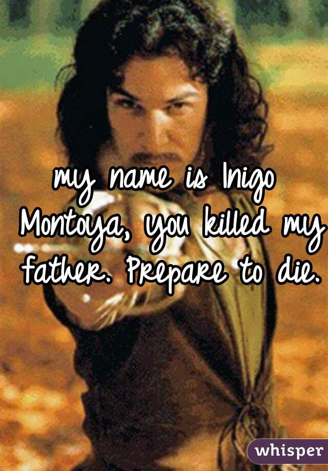 my name is Inigo Montoya, you killed my father. Prepare to die.