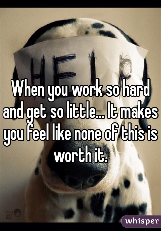 When you work so hard and get so little... It makes you feel like none of this is worth it.