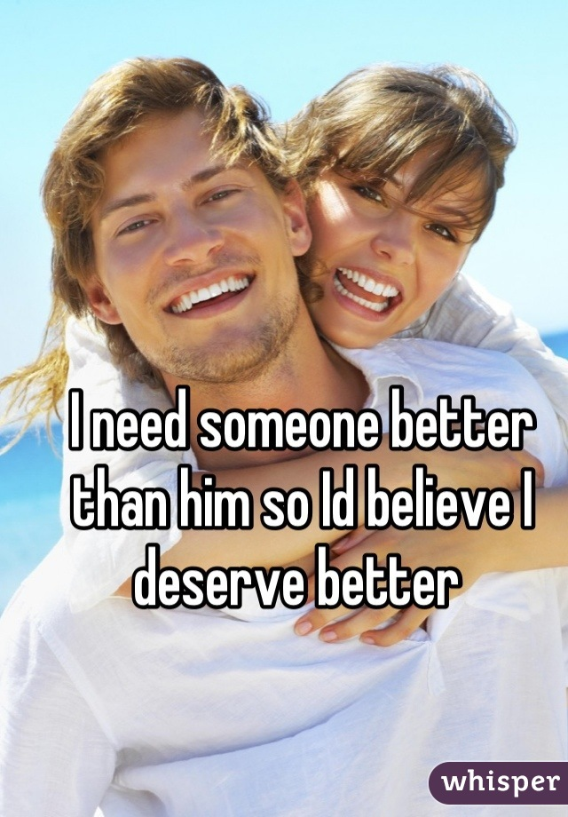 I need someone better than him so Id believe I deserve better