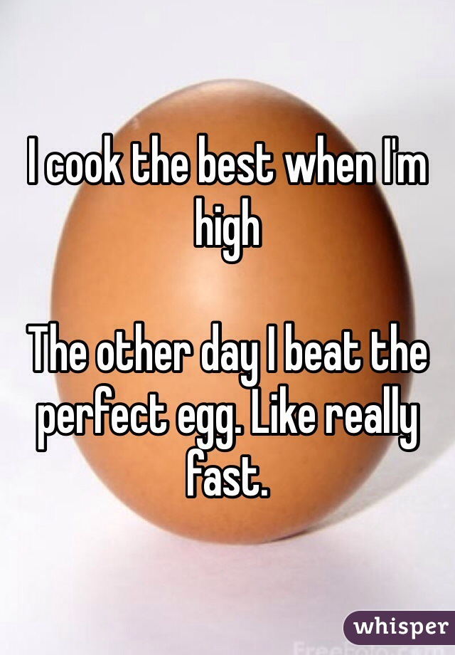 I cook the best when I'm high  The other day I beat the perfect egg. Like really fast.