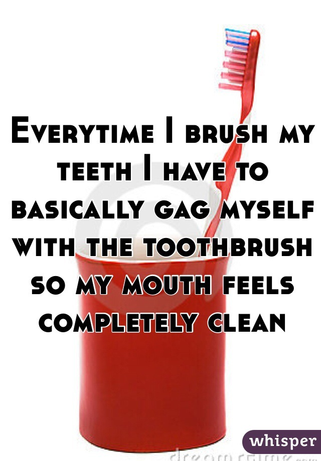 Everytime I brush my teeth I have to basically gag myself with the toothbrush so my mouth feels completely clean