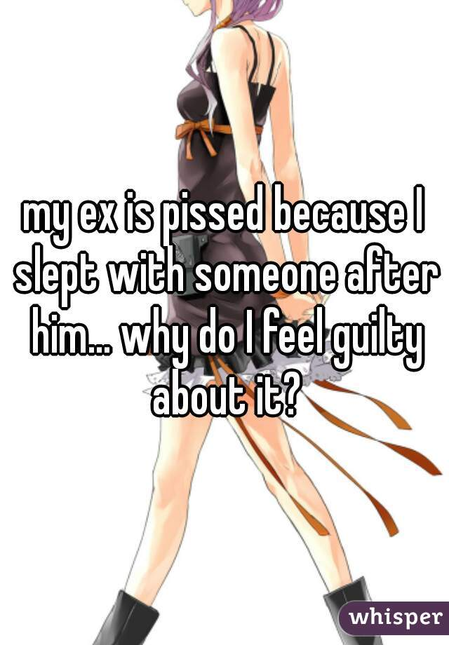 my ex is pissed because I slept with someone after him... why do I feel guilty about it?