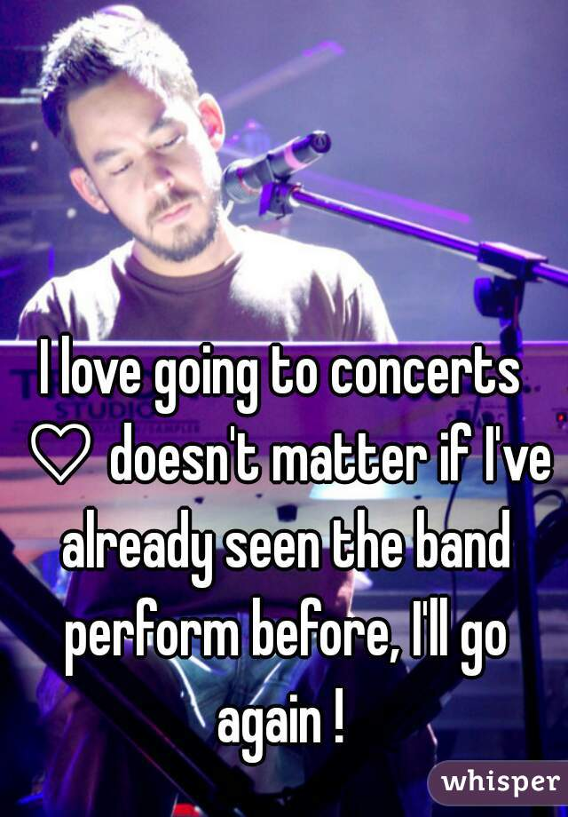 I love going to concerts ♡ doesn't matter if I've already seen the band perform before, I'll go again !