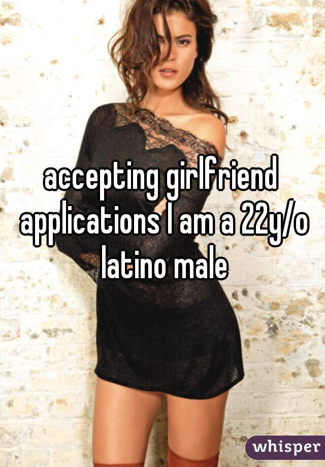 accepting girlfriend applications I am a 22y/o latino male