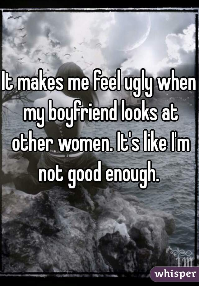 It makes me feel ugly when my boyfriend looks at other women. It's like I'm not good enough.