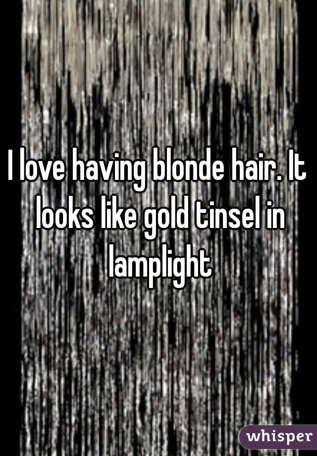 I love having blonde hair. It looks like gold tinsel in lamplight