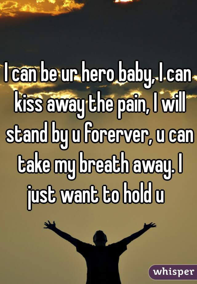I can be ur hero baby, I can kiss away the pain, I will stand by u forerver, u can take my breath away. I just want to hold u