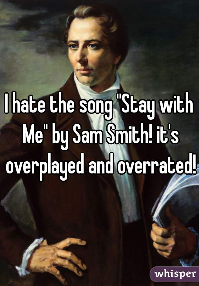 """I hate the song """"Stay with Me"""" by Sam Smith! it's overplayed and overrated!"""