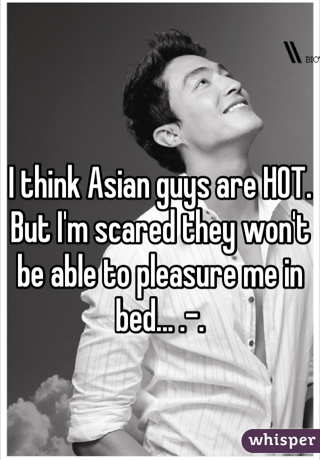 I think Asian guys are HOT. But I'm scared they won't be able to pleasure me in bed... .-.