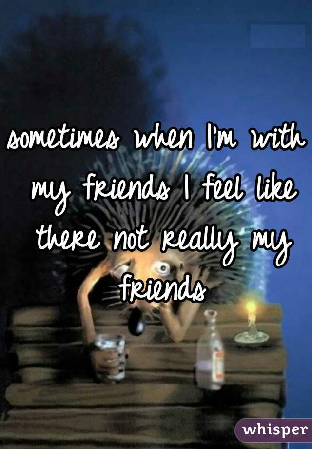 sometimes when I'm with my friends I feel like there not really my friends