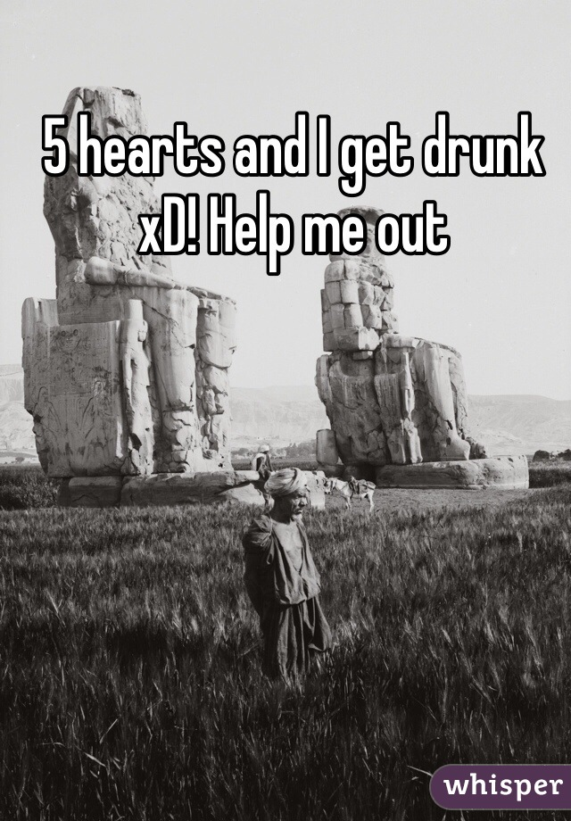 5 hearts and I get drunk xD! Help me out